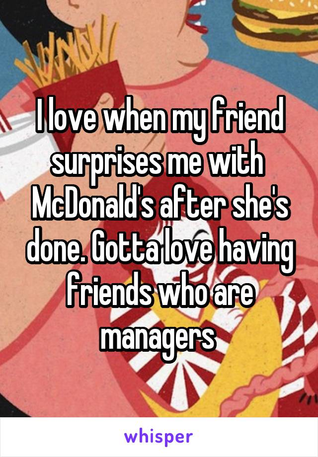 I love when my friend surprises me with  McDonald's after she's done. Gotta love having friends who are managers