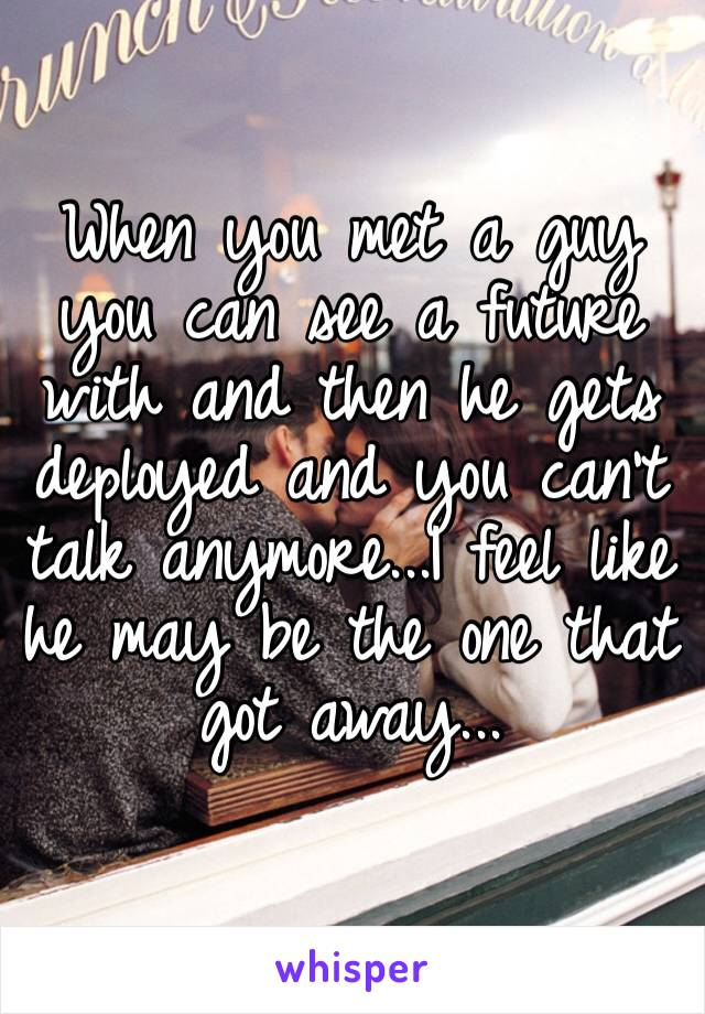 When you met a guy you can see a future with and then he gets deployed and you can't talk anymore...I feel like he may be the one that got away...