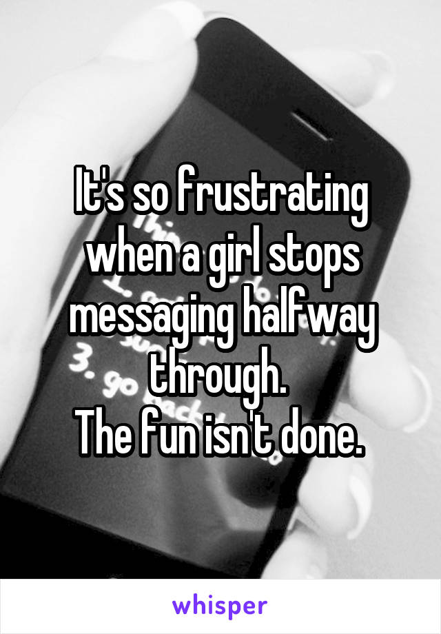 It's so frustrating when a girl stops messaging halfway through.  The fun isn't done.