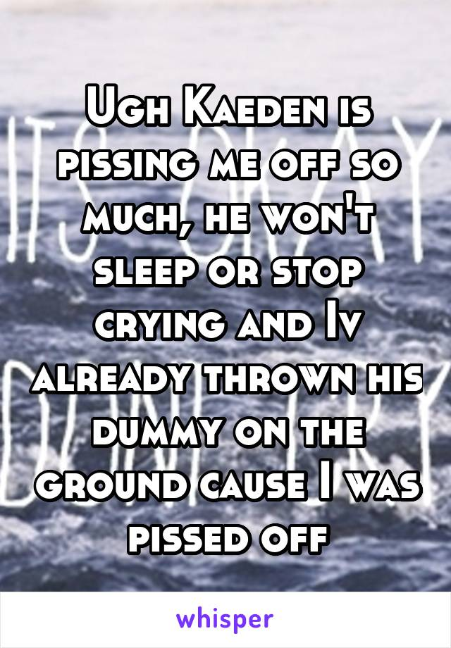Ugh Kaeden is pissing me off so much, he won't sleep or stop crying and Iv already thrown his dummy on the ground cause I was pissed off