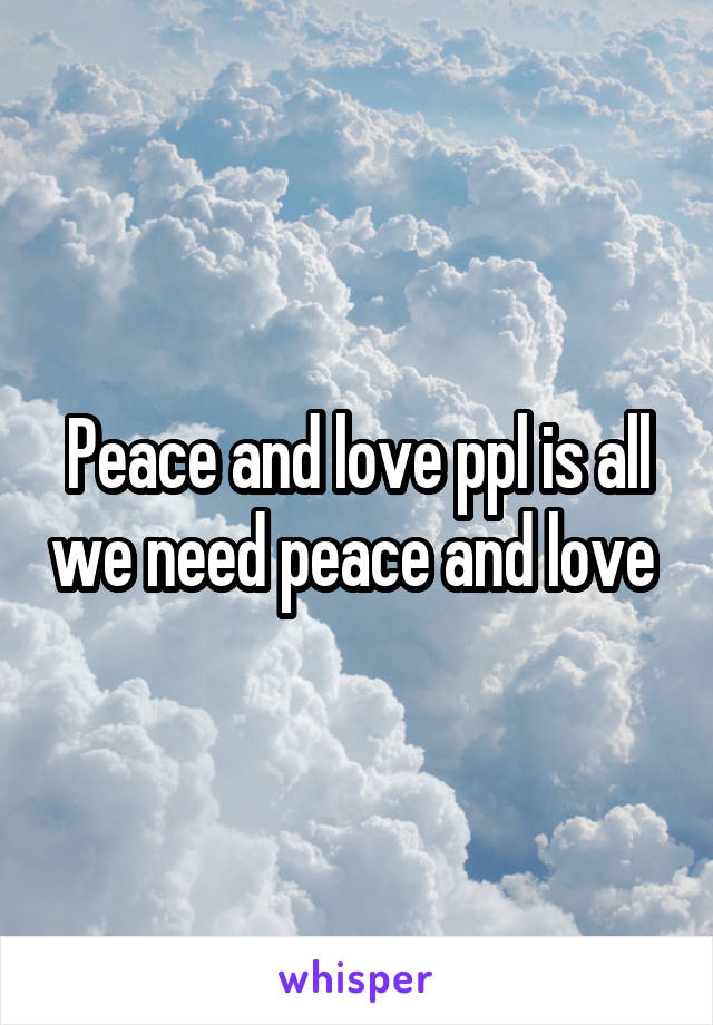 Peace and love ppl is all we need peace and love