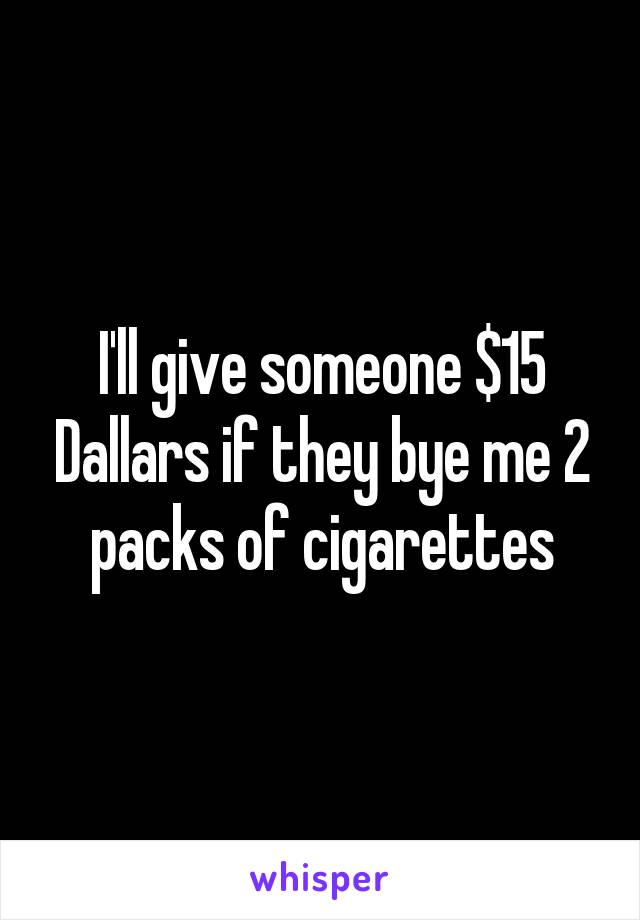 I'll give someone $15 Dallars if they bye me 2 packs of cigarettes