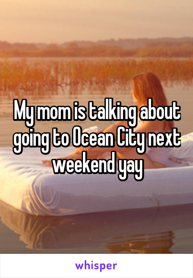 My mom is talking about going to Ocean City next weekend yay