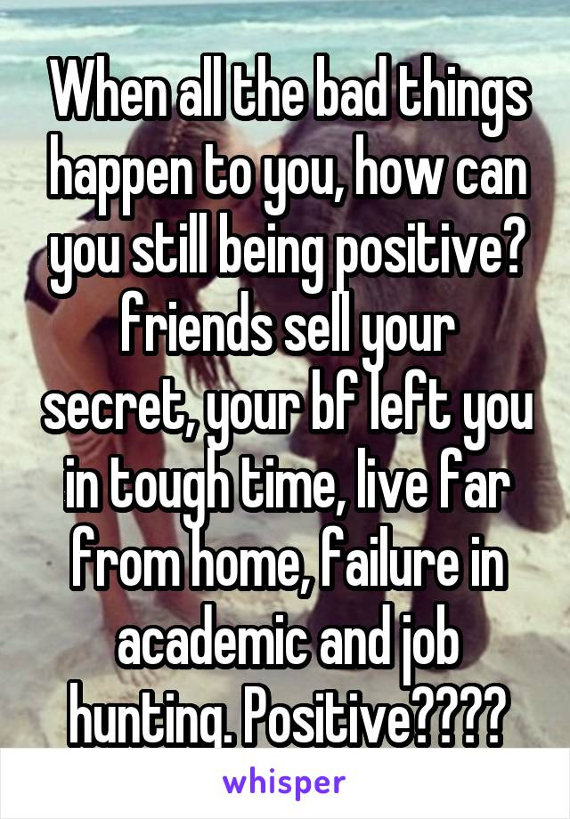 When all the bad things happen to you, how can you still being positive? friends sell your secret, your bf left you in tough time, live far from home, failure in academic and job hunting. Positive????