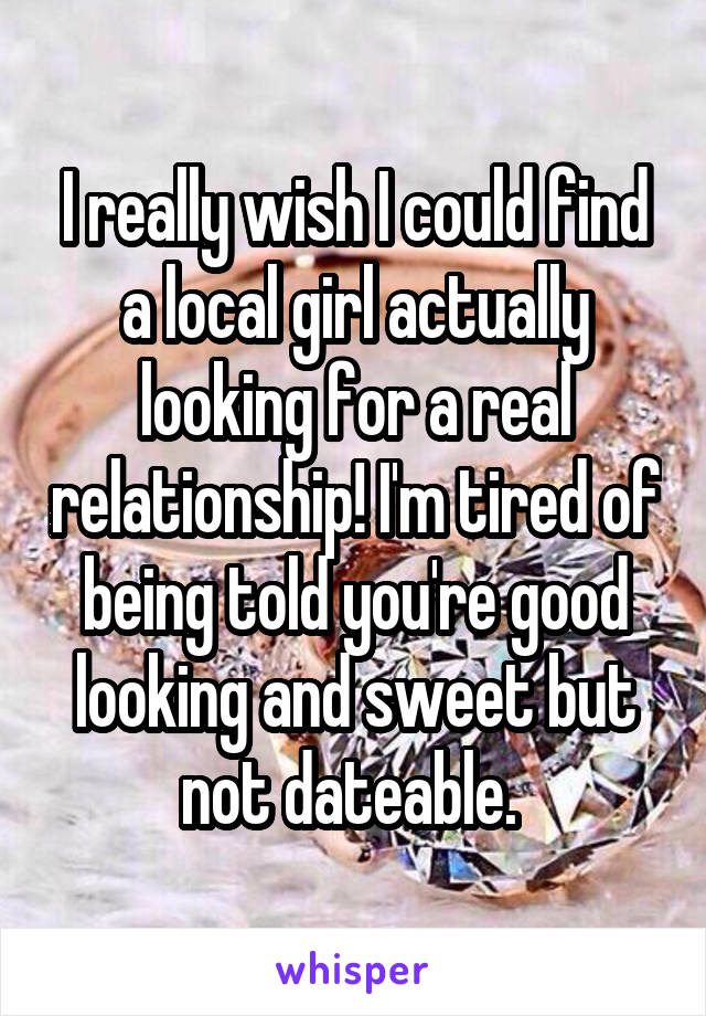 I really wish I could find a local girl actually looking for a real relationship! I'm tired of being told you're good looking and sweet but not dateable.