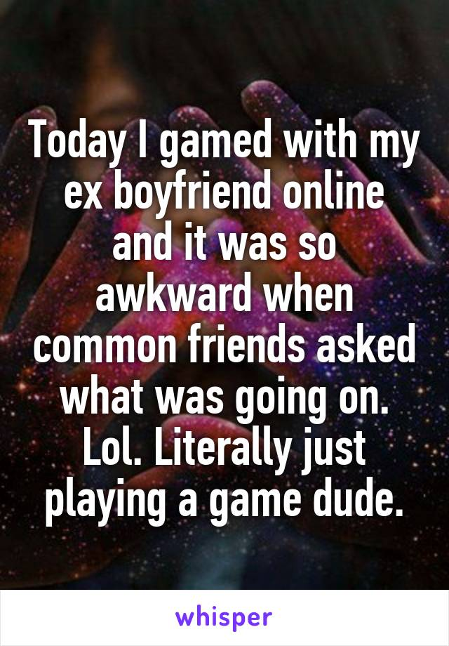 Today I gamed with my ex boyfriend online and it was so awkward when common friends asked what was going on. Lol. Literally just playing a game dude.