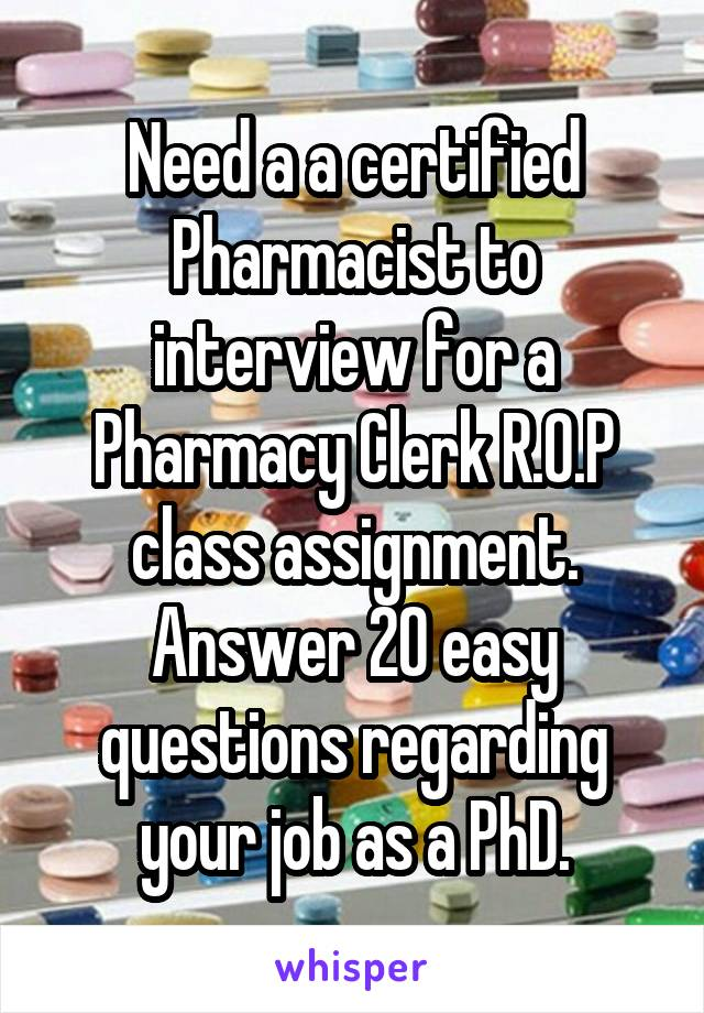 Need a a certified Pharmacist to interview for a Pharmacy Clerk R.O.P class assignment. Answer 20 easy questions regarding your job as a PhD.