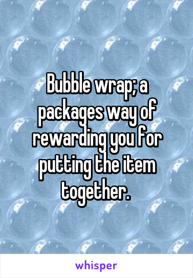 Bubble wrap; a packages way of rewarding you for putting the item together.