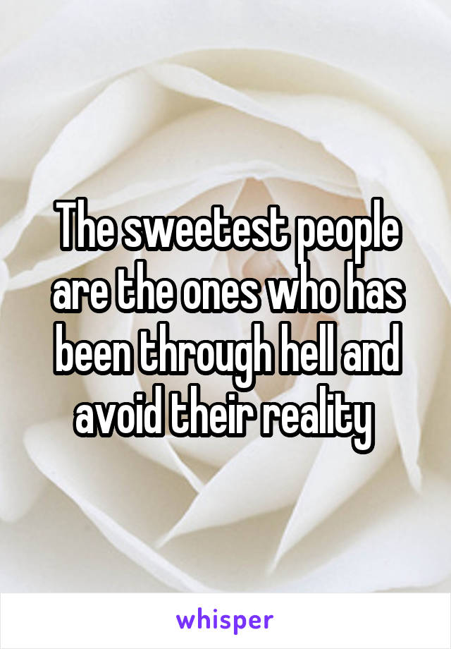 The sweetest people are the ones who has been through hell and avoid their reality