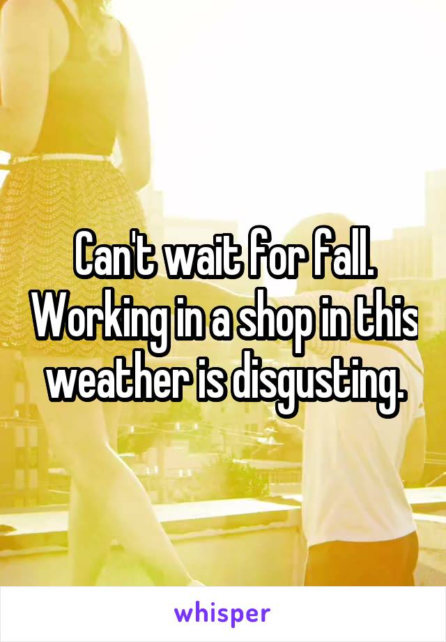 Can't wait for fall. Working in a shop in this weather is disgusting.