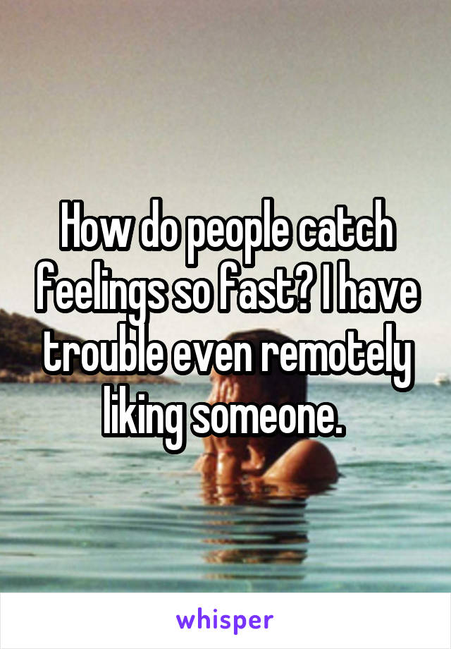 How do people catch feelings so fast? I have trouble even remotely liking someone.