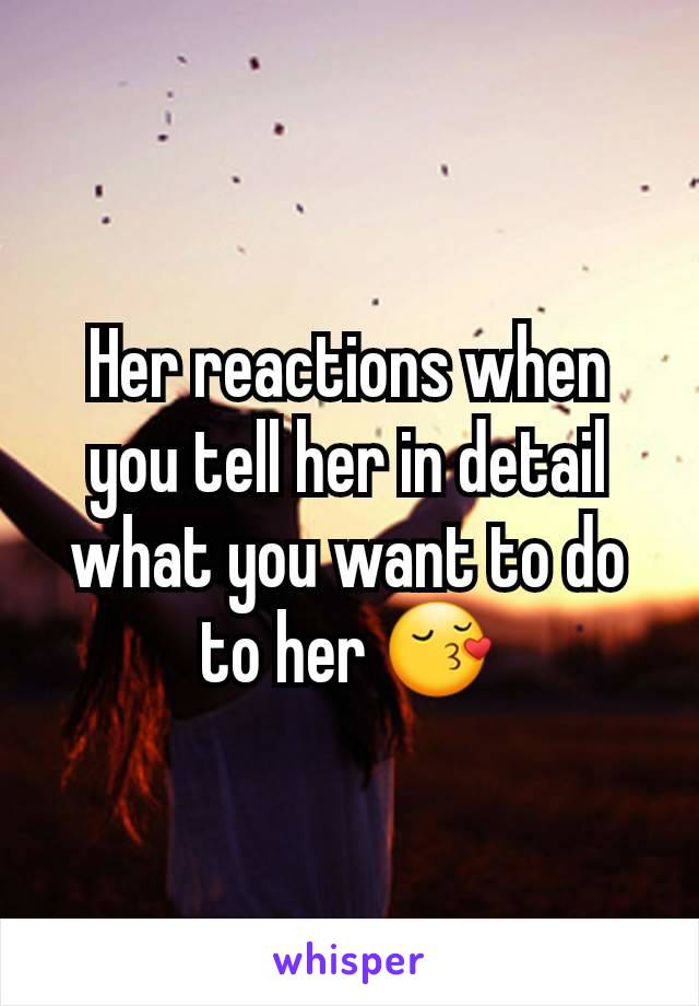 Her reactions when you tell her in detail what you want to do to her 😚