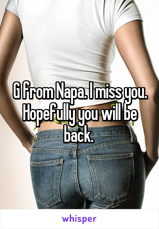 G from Napa. I miss you. Hopefully you will be back.