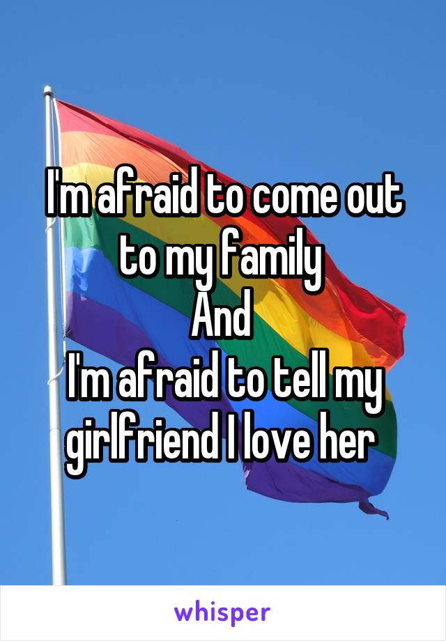 I'm afraid to come out to my family  And  I'm afraid to tell my girlfriend I love her