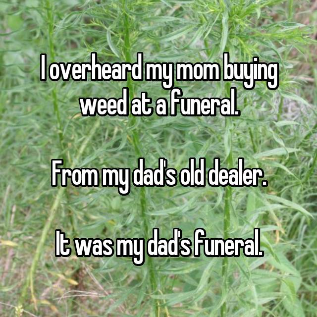 I overheard my mom buying weed at a funeral.  From my dad's old dealer.  It was my dad's funeral.