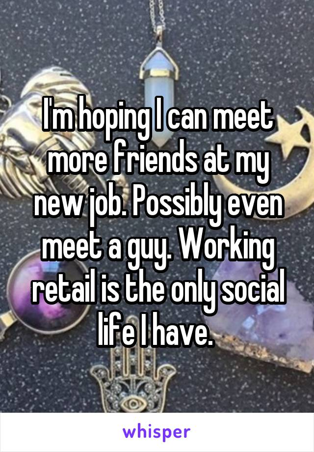 I'm hoping I can meet more friends at my new job. Possibly even meet a guy. Working retail is the only social life I have.
