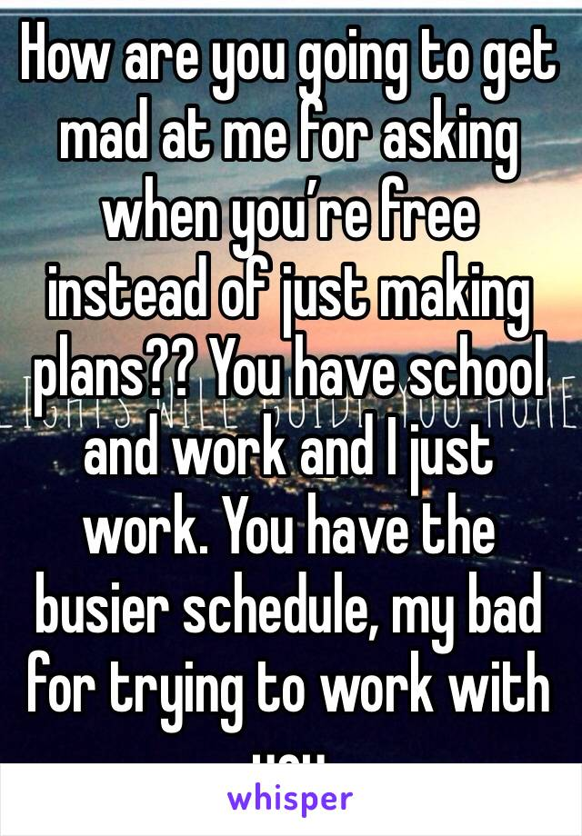 How are you going to get mad at me for asking when you're free instead of just making plans?? You have school and work and I just work. You have the busier schedule, my bad for trying to work with you