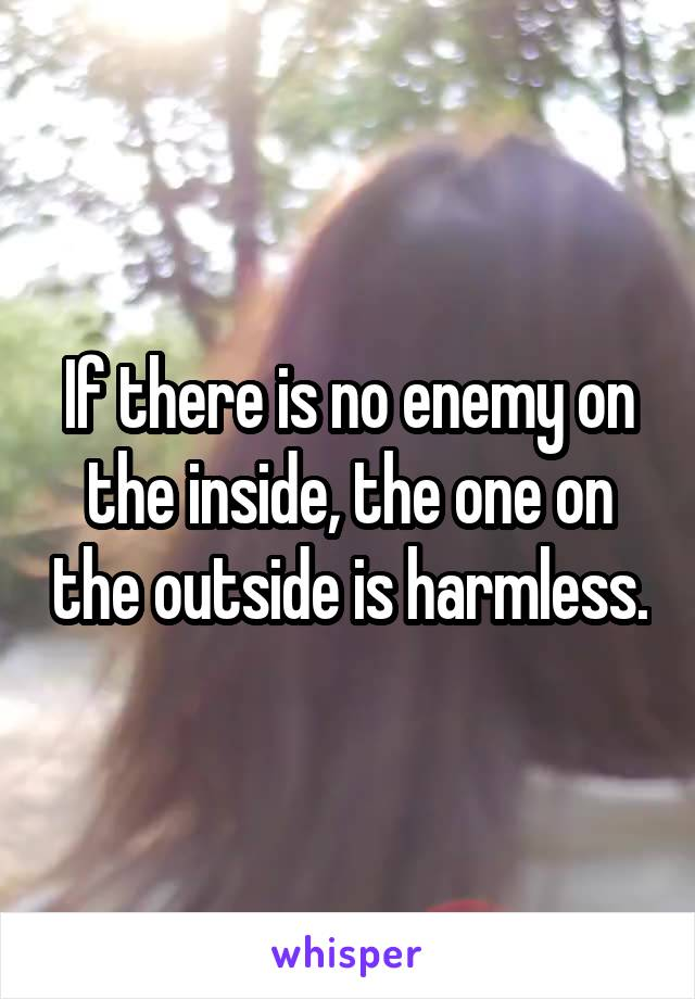 If there is no enemy on the inside, the one on the outside is harmless.