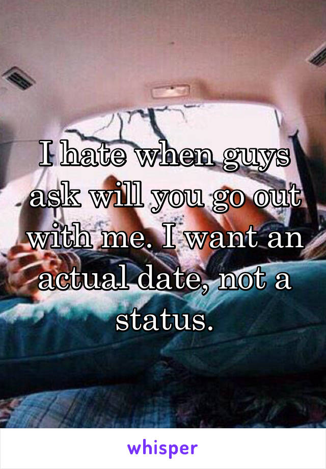 I hate when guys ask will you go out with me. I want an actual date, not a status.