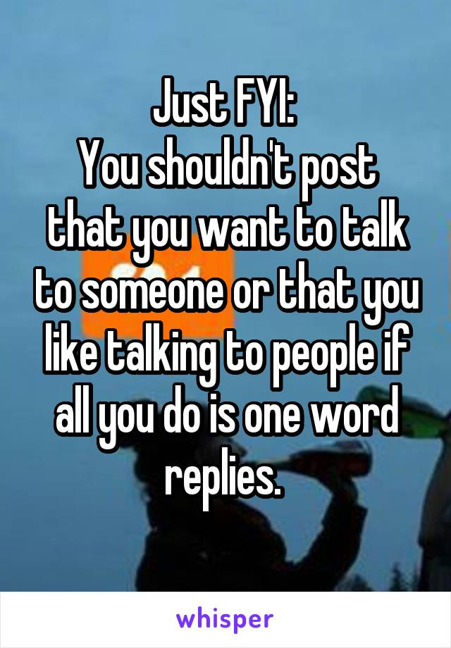 Just FYI:  You shouldn't post that you want to talk to someone or that you like talking to people if all you do is one word replies.