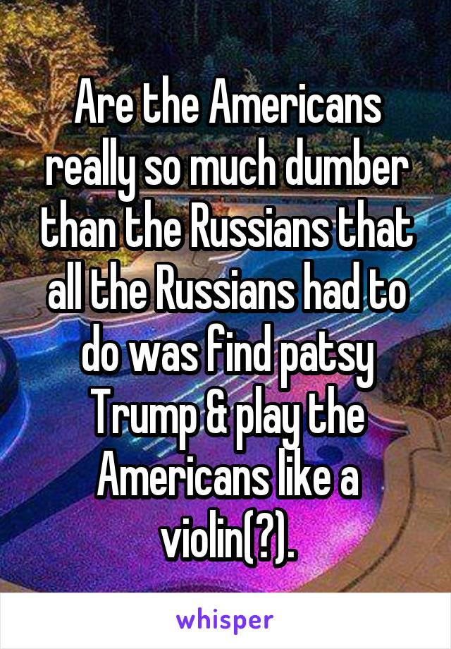 Are the Americans really so much dumber than the Russians that all the Russians had to do was find patsy Trump & play the Americans like a violin(?).