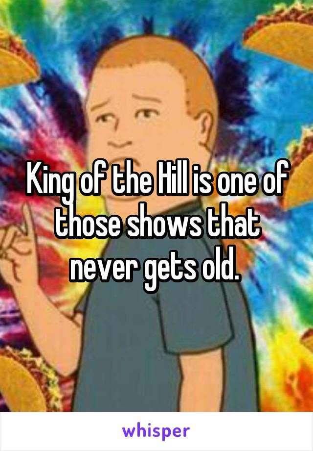 King of the Hill is one of those shows that never gets old.