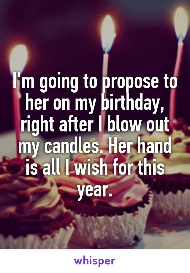 I'm going to propose to her on my birthday, right after I blow out my candles. Her hand is all I wish for this year.