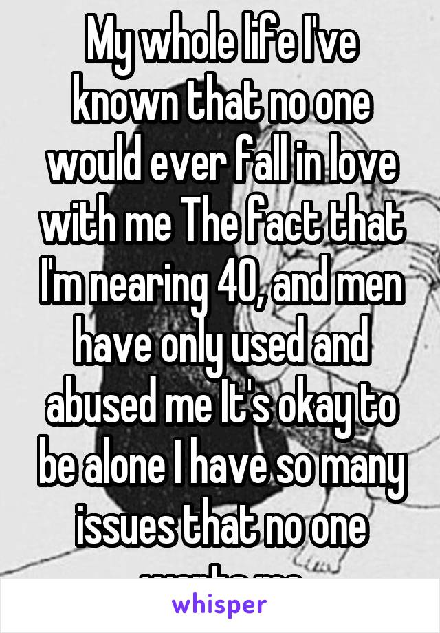 My whole life I've known that no one would ever fall in love with me The fact that I'm nearing 40, and men have only used and abused me It's okay to be alone I have so many issues that no one wants me