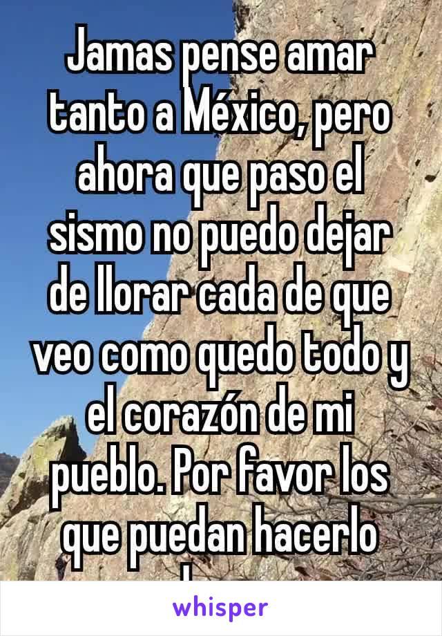 Jamas pense amar tanto a México, pero ahora que paso el sismo no puedo dejar de llorar cada de que veo como quedo todo y el corazón de mi pueblo. Por favor los que puedan hacerlo donen