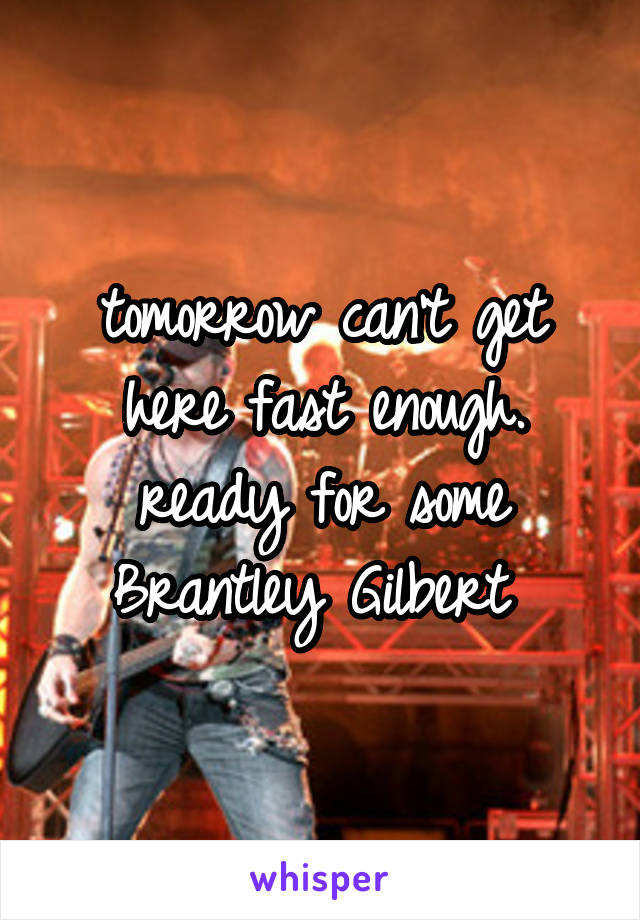 tomorrow can't get here fast enough. ready for some Brantley Gilbert