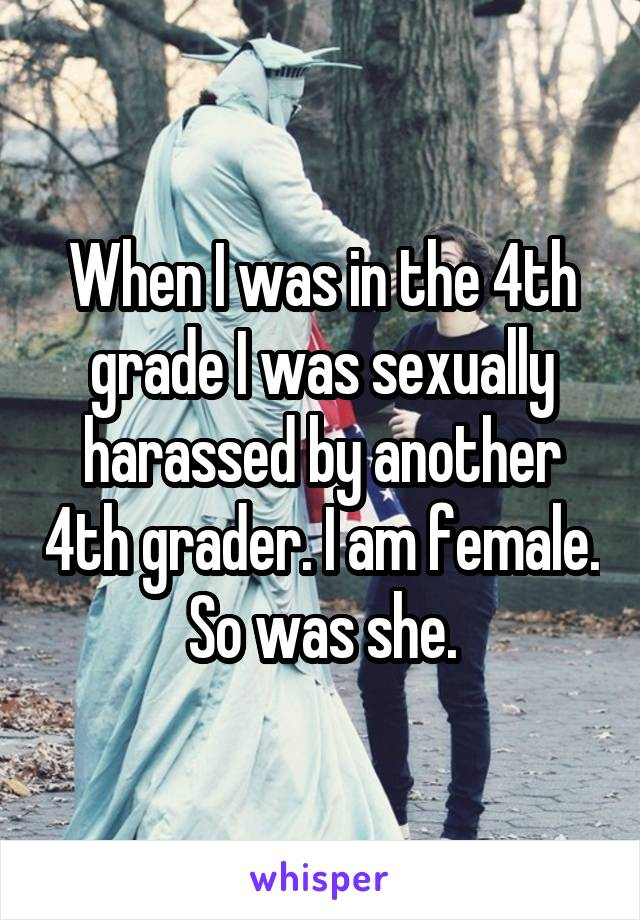 When I was in the 4th grade I was sexually harassed by another 4th grader. I am female. So was she.