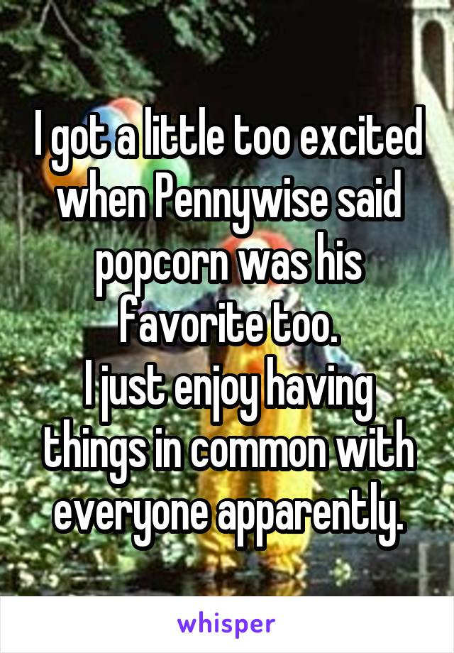 I got a little too excited when Pennywise said popcorn was his favorite too. I just enjoy having things in common with everyone apparently.