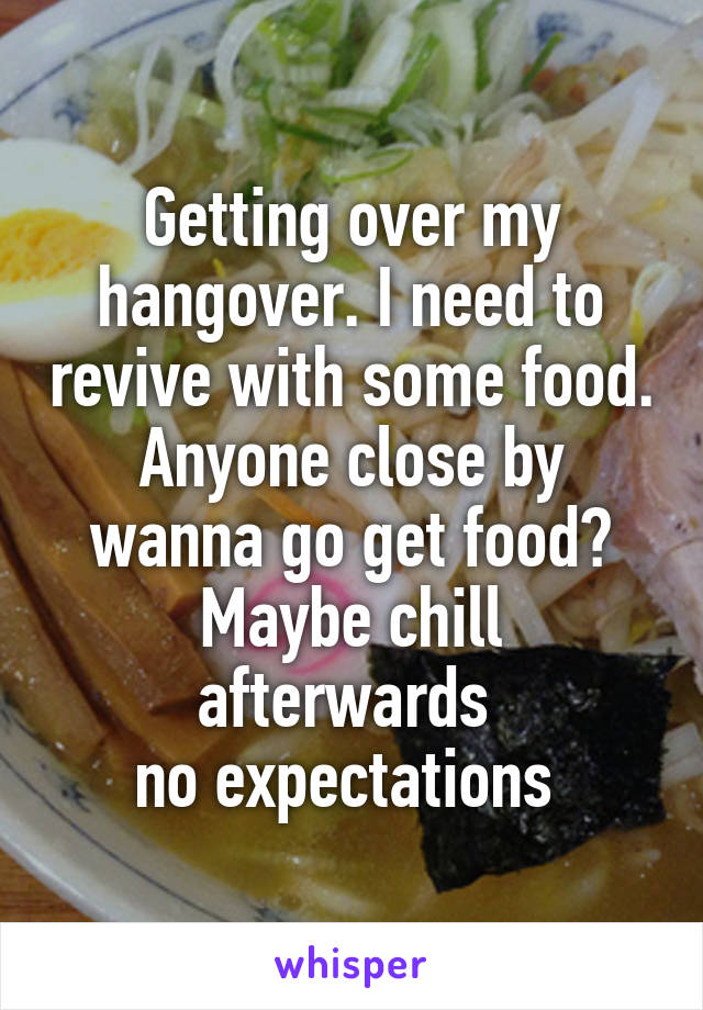 Getting over my hangover. I need to revive with some food. Anyone close by wanna go get food? Maybe chill afterwards  no expectations