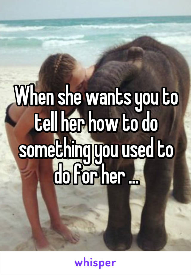 When she wants you to tell her how to do something you used to do for her ...