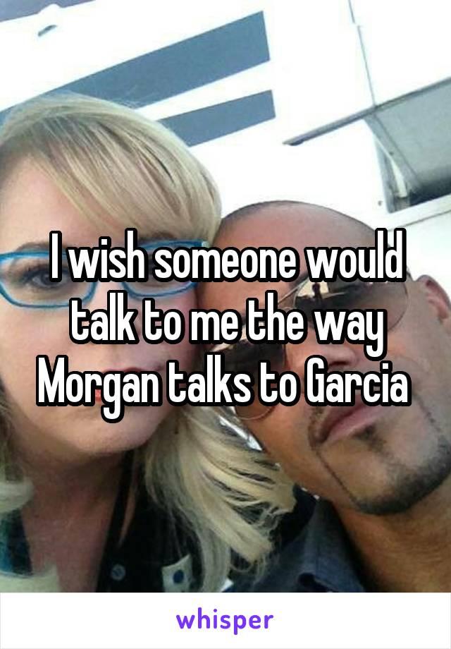 I wish someone would talk to me the way Morgan talks to Garcia