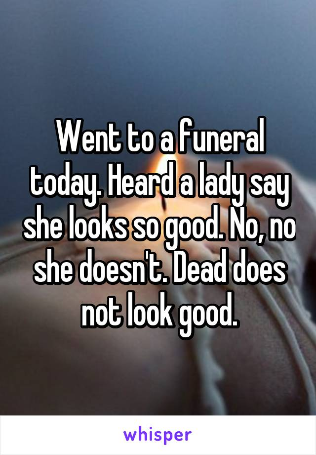 Went to a funeral today. Heard a lady say she looks so good. No, no she doesn't. Dead does not look good.