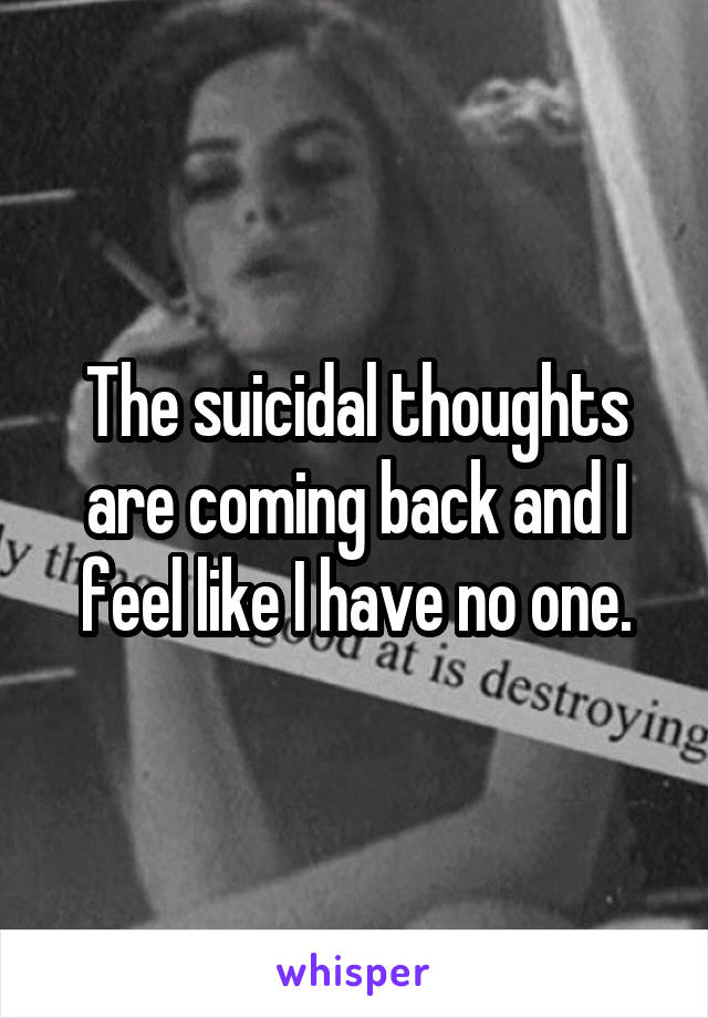 The suicidal thoughts are coming back and I feel like I have no one.