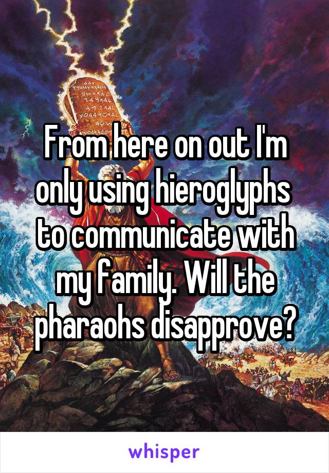 From here on out I'm only using hieroglyphs  to communicate with my family. Will the pharaohs disapprove?