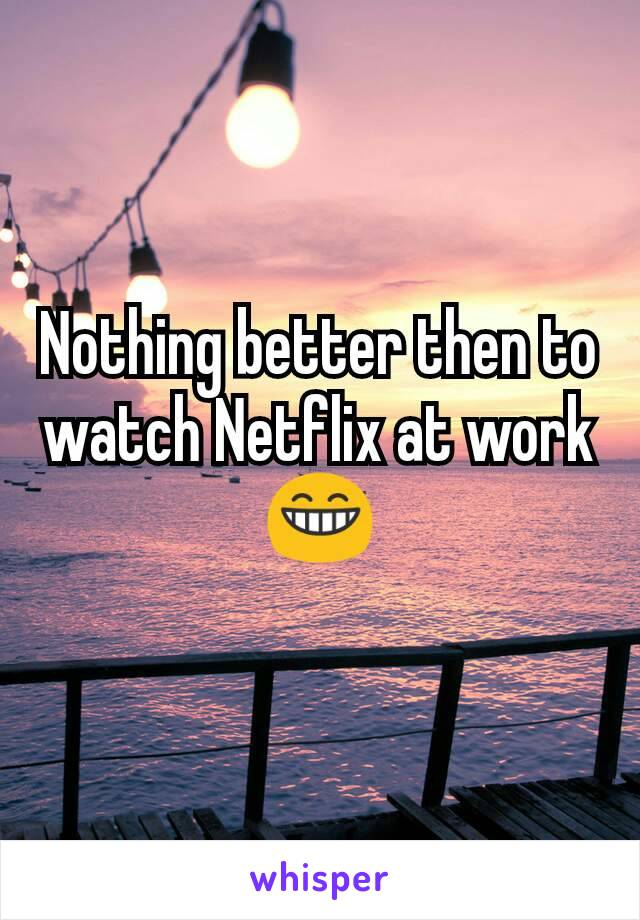 Nothing better then to watch Netflix at work 😁