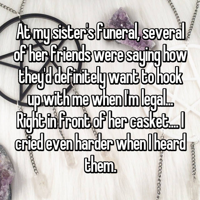 At my sister's funeral, several of her friends were saying how they'd definitely want to hook up with me when I'm legal... Right in front of her casket.... I cried even harder when I heard them.