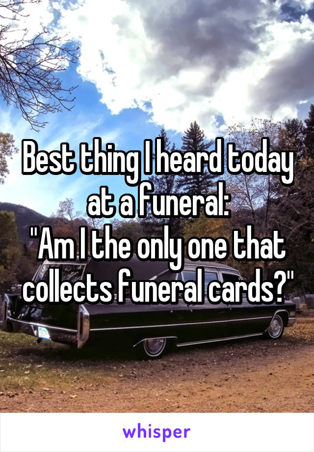 "Best thing I heard today at a funeral: ""Am I the only one that collects funeral cards?"""