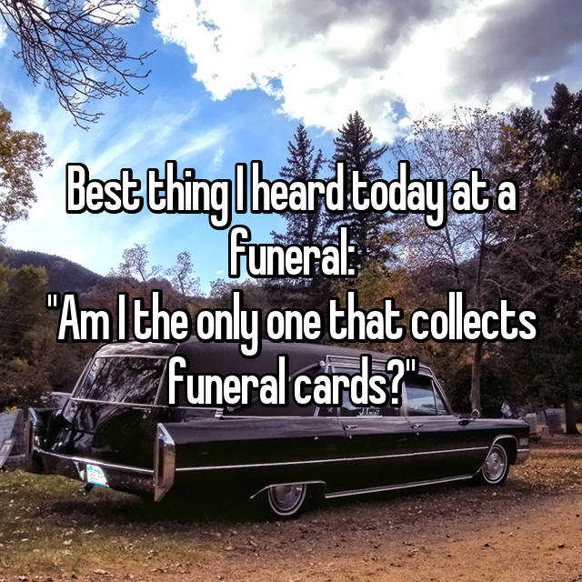 """Best thing I heard today at a funeral: """"Am I the only one that collects funeral cards?"""""""