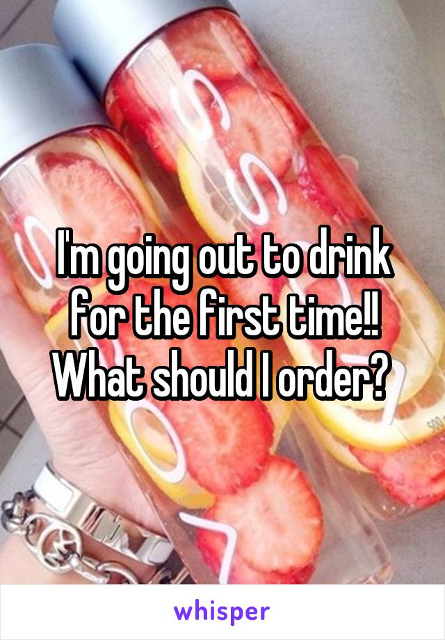 I'm going out to drink for the first time!! What should I order?