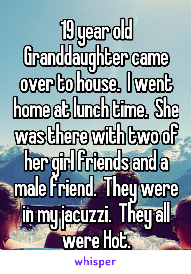19 year old Granddaughter came over to house.  I went home at lunch time.  She was there with two of her girl friends and a male friend.  They were in my jacuzzi.  They all were Hot.