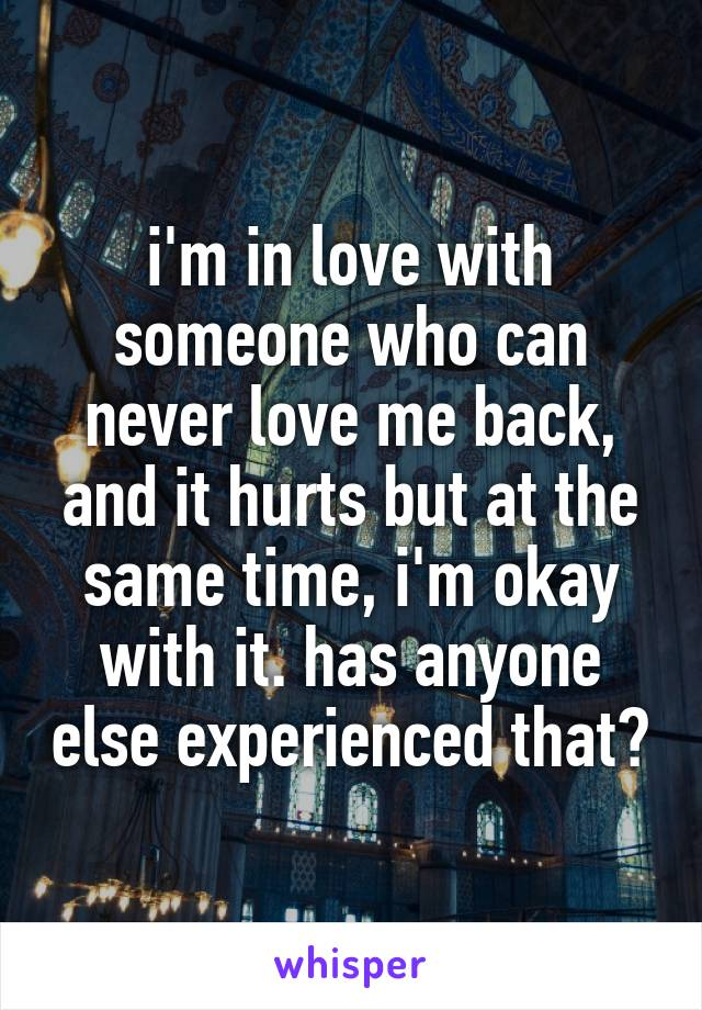 i'm in love with someone who can never love me back, and it hurts but at the same time, i'm okay with it. has anyone else experienced that?