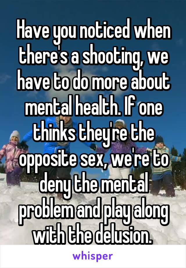 Have you noticed when there's a shooting, we have to do more about mental health. If one thinks they're the opposite sex, we're to deny the mental problem and play along with the delusion.