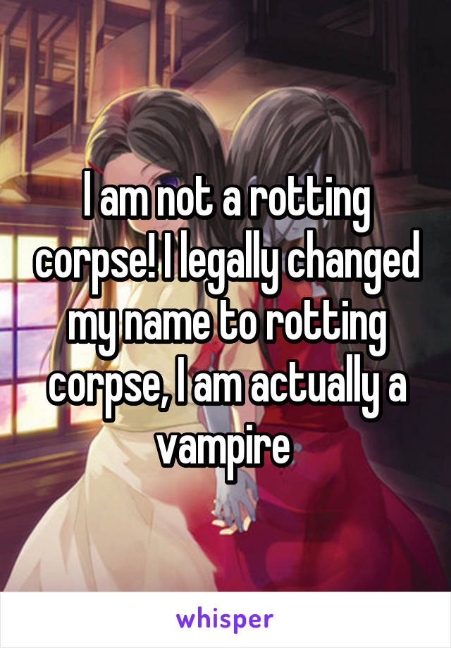 I am not a rotting corpse! I legally changed my name to rotting corpse, I am actually a vampire