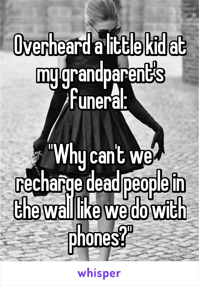 "Overheard a little kid at my grandparent's funeral:   ""Why can't we recharge dead people in the wall like we do with phones?"""