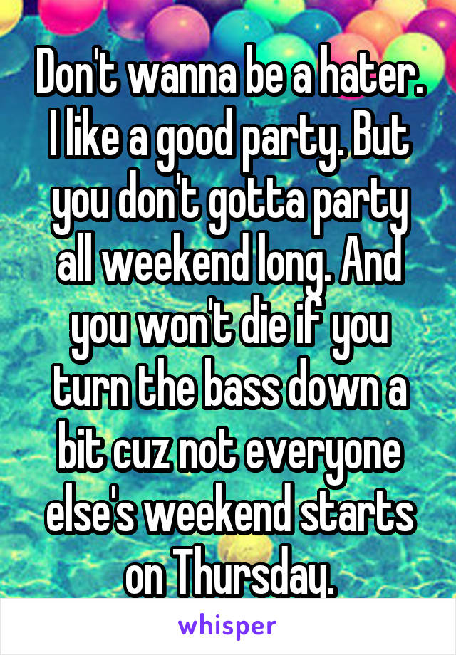 Don't wanna be a hater. I like a good party. But you don't gotta party all weekend long. And you won't die if you turn the bass down a bit cuz not everyone else's weekend starts on Thursday.