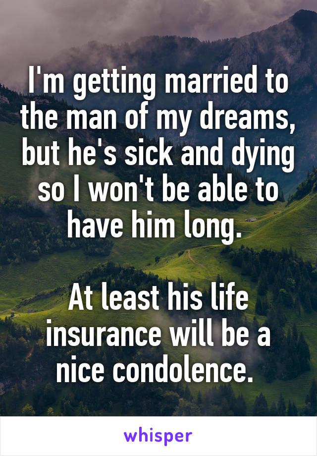 I'm getting married to the man of my dreams, but he's sick and dying so I won't be able to have him long.   At least his life insurance will be a nice condolence.